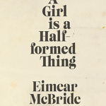 Review: A Girl is a Half-formed Thing by Eimear McBride.